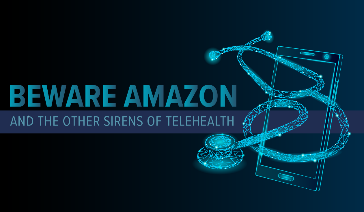 Beware Amazon and the other Sirens of Telehealth